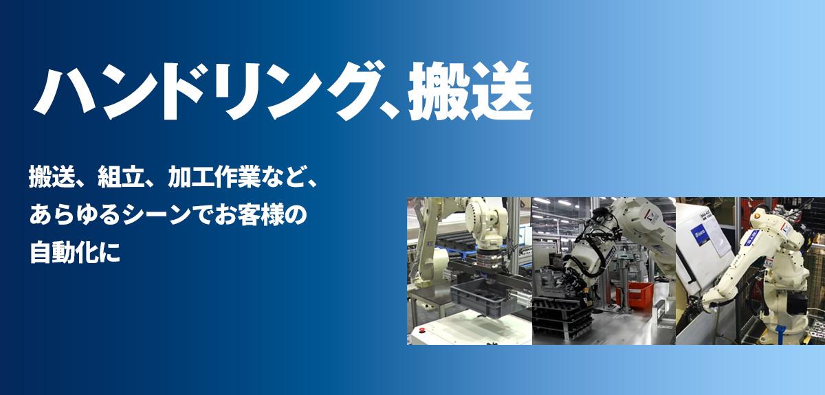 ハンドリング 5kg可搬のコンパクトタイプから210kgの大形ロボットまでラインナップ。搬送、組立、加工作業など、あらゆるシーンでお客様の自動化に貢献します。