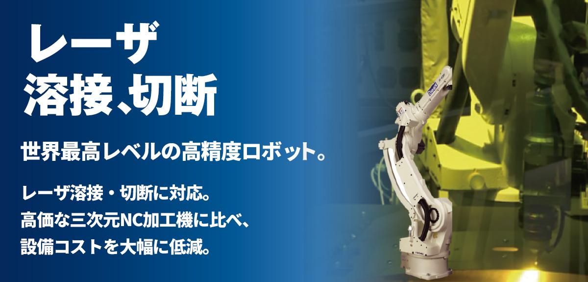 レーザ溶接・切断 世界最高レベルの高精度ロボットに、レーザ溶接・切断に対応。高価な三次元NC加工機に比べ、設備コストを大幅に低減。