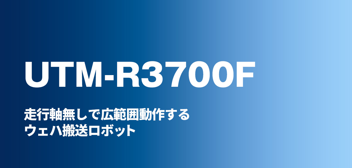 ACTRANS UTM-R3700F 走行軸無しで広範囲動作するウェハ搬送ロボット