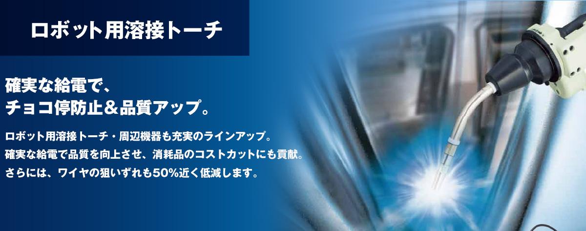 ロボット用溶接トーチ 確実な給電で、チョコ停防止&品質アップ。ロボット用溶接トーチ・周辺機器も充実のラインアップ。確実な給電で品質を向上させ、消耗品のコストカットにも貢献。さらには、ワイヤの狙いずれも50%近く低減します。