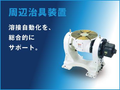 周辺治具装置 溶接自動化を、総合的にサポート。
