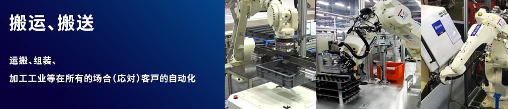 搬运 从可载能力5kg的小型机器人到210kg的大型机器人,产品阵容完备。能够应用于搬运、装配、加工作业等各种用途,为客户的自动化做出贡献。