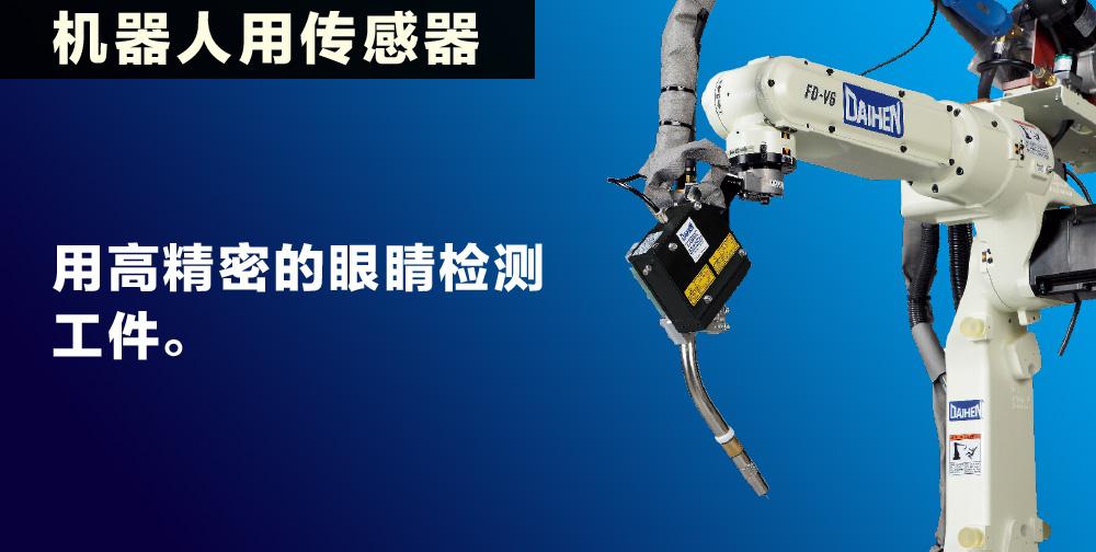 机器人用传感器 用高精密的眼睛检测工件。准确检测工件位置,能够对工件的曲线和变形进行修正。DAIHEN 的高精密机器人用传感器为高质量焊接提供保证。