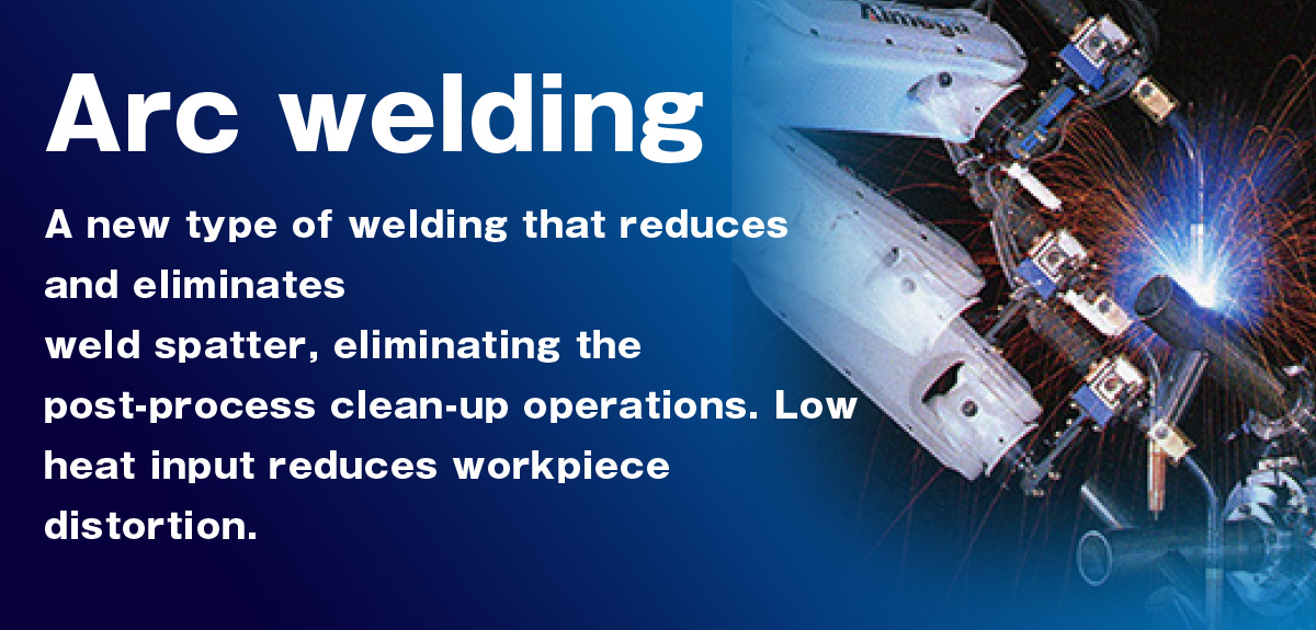 Arc welding A new type of welding that reduces and eliminates weld spatter, eliminating the post-process clean-up operations.Low heat input reduces workpiece distortion.