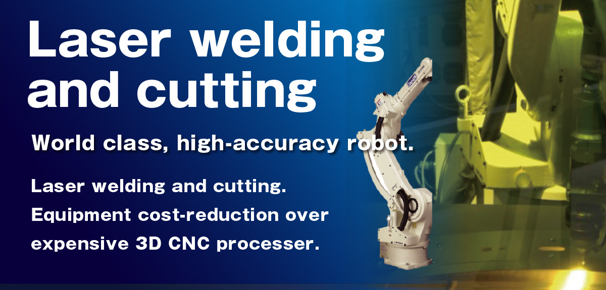 Laser welding & cutting World class, high-accuracy robot.Laser welding and cutting. Equipment cost-reduction over expensive 3D CNC processer.
