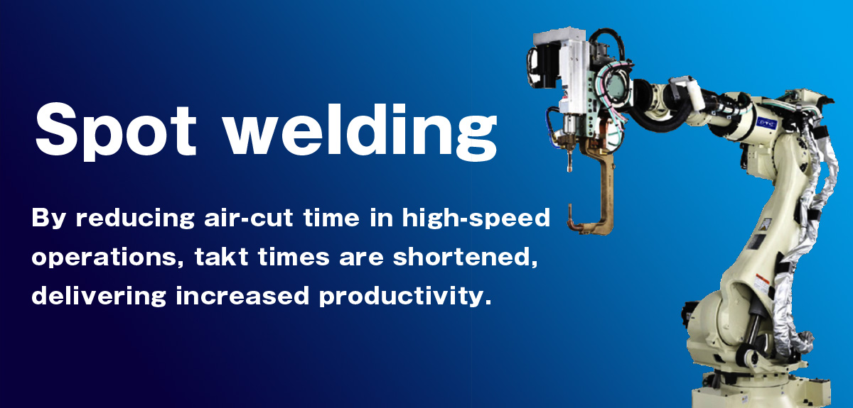 Spot welding By reducing air-cut time in high-speed operations, takt times are shortened, delivering increased productivity.