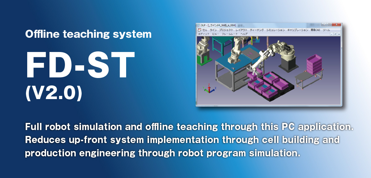 Offline teaching system FD-ST Full robot simulation and offline teaching through this PC application.  Reduces up-front system implementation through cell building and production engineering through robot program simulation.