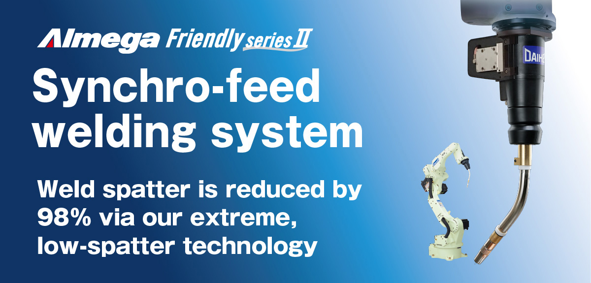 AImega Frendly series Synchro-feed welding system Weld spatter is reduced by 98% via our extreme, low-spatter technology