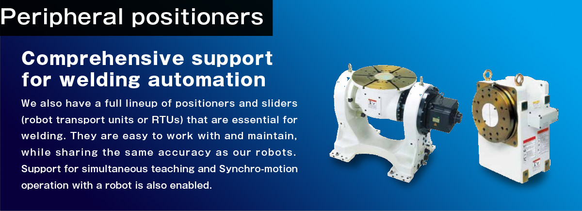Peripheral positioners Comprehensive support for welding automation.We also have a full lineup of positioners and sliders (robot transport units or RTUs) that are essential for welding.  They are easy to work with and maintain, while sharing the same accuracy as our robots.  Support for simultaneous teaching and Synchro-motion operation with a robot is also enabled.