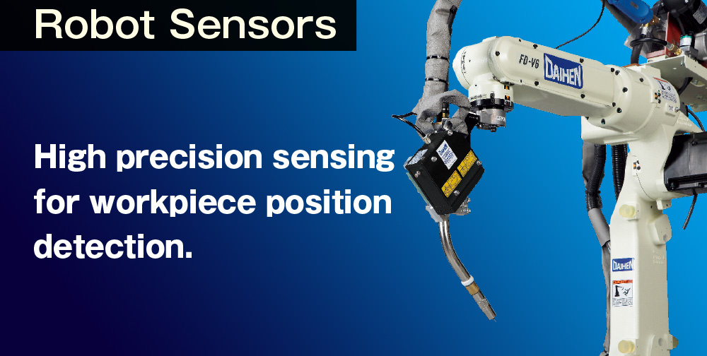 Robot Sensor High precision sensing for workpiece position detection. Multiple options to accurately detect workpiece position, while also correcting curved lines and distortions. Daihens precision robot sensors insure required positioning for high-quality welding.