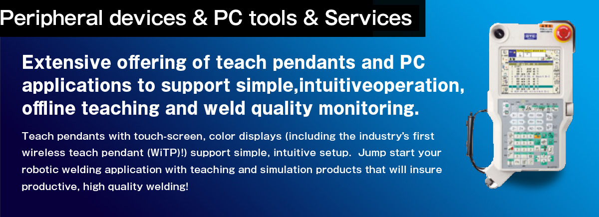 Teach pendants and PC applications (simulation, off-line teaching and weld quality control software) Highly accurate and functional teaching and simulation.Extensive offering of teach pendants and PC applications to support simple, intuitive operation, offline teaching and weld quality monitoring.  Teach pendants with touch-screen, color displays (including the industrys first wireless teach pendant (WiTP)!) support simple, intuitive setup.  Jump start your robotic welding application with teaching and simulation products that will insure productive, high quality welding!
