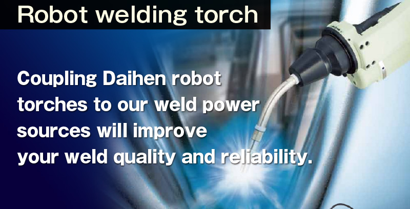 Robot welding torch Coupling Daihen robot torches to our weld power sources will improve your weld quality and reliability.Robot welding torch. We have a full range of Robot welding torches and peripheral devices.