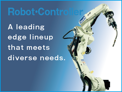 Robots A cutting-edge lineup that leads the industry in a variety of applications.