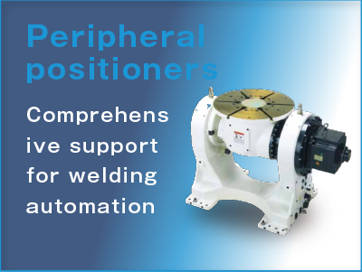 Peripheral positioners Comprehensive support for welding automation.