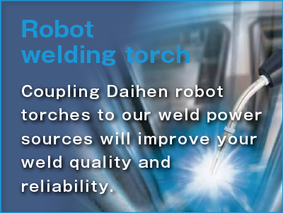 Robot welding torch Coupling Daihen robot torches to our weld power sources will improve your weld quality and reliability.